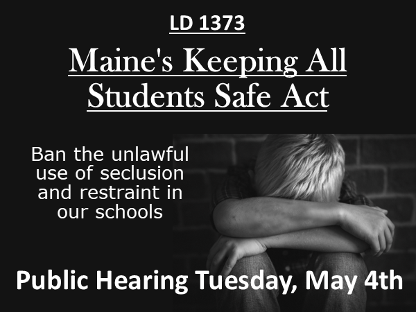Support LD 1373 - Maine's Keeping All Students Safe Act - Ban the unlawful use of seclusion and restraint in our schools - click here