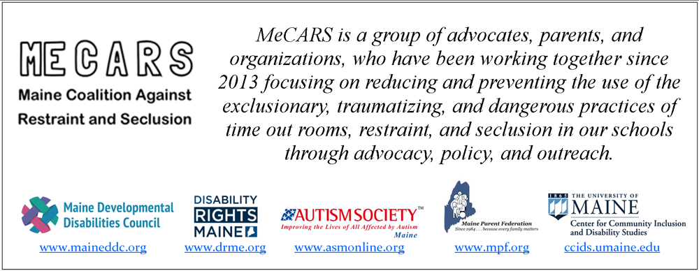 CARS letterhead with orgs logos and the words: MeCARS is a group of advocates, parents, and organizations, who have been working together since 2013 focusing on reducing and preventing the use of the exclusionary, traumatizing, and dangerous practices of time out rooms, restraint, and seclusion in our schools through advocacy, policy, and outreach.